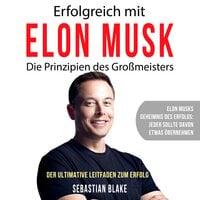 Erfolgreich mit Elon Musk: Die Prinzipien des Großmeisters - Sebastian Blake