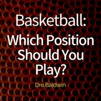Basketball: Which Position Should You Play? - Dre Baldwin