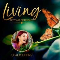 Living Beyond Burnout - Lisa Murray