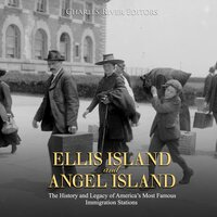 Ellis Island and Angel Island: The History and Legacy of America's Most Famous Immigration Stations - Charles River Editors