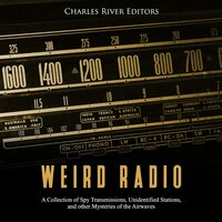 Weird Radio: A Collection of Spy Transmissions, Unidentified Stations, and Other Mysteries of the Airwaves - Charles River Editors