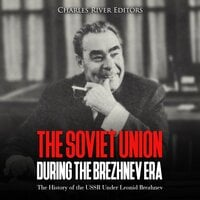 The Soviet Union during the Brezhnev Era: The History of the USSR Under Leonid Brezhnev - Charles River Editors