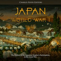 Japan and World War I: The History of the Japanese Empire's Participation in the Great War - Charles River Editors