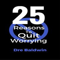 25 Reasons To Quit Worrying - Dre Baldwin