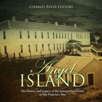 Angel Island: The History and Legacy of the Immigration Center in San Francisco Bay - Charles River Editors