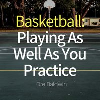 Basketball: Playing as Well as You Practice - Dre Baldwin