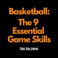 Basketball: The 9 Essential Game Skills - Dre Baldwin