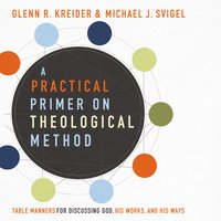 A Practical Primer on Theological Method: Table Manners for Discussing God, His Work and His Ways - Michael J. Svigel,Glenn R. Kreider