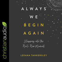 Always We Begin Again: Stepping Into the Next, New Moment - Leeana Tankersley