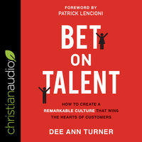 Bet on Talent: How To Create a Remarkable Culture That Wins The Hearts of Customers - Dee Ann Turner