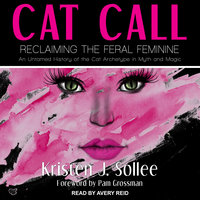 Cat Call: Reclaiming the Feral Feminine- An Untamed History of the Cat Archetype in Myth and Magic - Kristen J. Sollee
