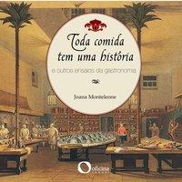 Toda comida tem uma história e outros ensaios da gastronomia - Joana Monteleone