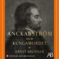 Anckarström och kungamordet : Historien i sin helhet - Ernst Brunner