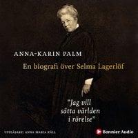 Jag vill sätta världen i rörelse : En biografi över Selma Lagerlöf - Anna-Karin Palm