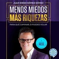 Menos miedos más riquezas - Juan Diego Gómez Gómez