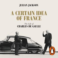 A Certain Idea of France: The Life of Charles de Gaulle - Julian Jackson