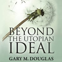 Beyond the Utopian Ideal - Gary M. Douglas