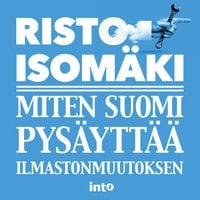 Miten Suomi pysäyttää ilmastonmuutoksen - Risto Isomäki