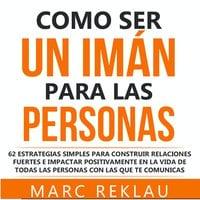 Como ser un imán para las personas - Marc Reklau
