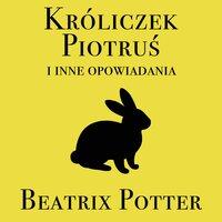 Króliczek Piotruś i inne opowiadania - Beatrix Potter