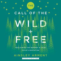 The Call of the Wild and Free: Reclaiming Wonder in Your Child's Education - Ainsley Arment