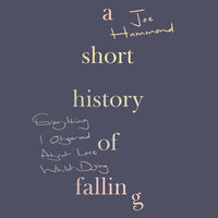 A Short History of Falling: Everything I Observed About Love Whilst Dying - Joe Hammond