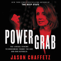 Power Grab: The Liberal Scheme to Undermine Trump, the GOP, and Our Republic - Jason Chaffetz