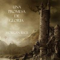 Una Promesa De Gloria (Libro #5 De El Anillo Del Hechicero) - Morgan Rice