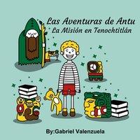 Las Aventuras de Antu - La Misión en Tenochtitlan - Gabriel Valenzuela