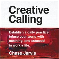 Creative Calling: Establish a Daily Practice, Infuse Your World with Meaning, and Succeed in Work + Life - Chase Jarvis