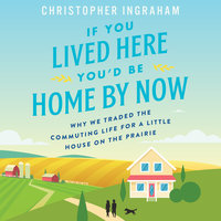 If You Lived Here You'd Be Home By Now: Why We Traded the Commuting Life for a Little House on the Prairie - Christopher Ingraham