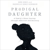 Prodigal Daughter: A Family's Brave Journey through Addiction and Recovery - Rob Koke,Danielle Koke Germain