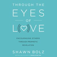 Through the Eyes of Love: Encouraging Others Through Prophetic Revelation - Shawn Bolz
