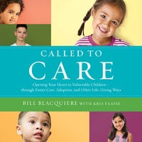 Called to Care: Opening Your Heart to Vulnerable Children-through Foster Care, Adoption, and Other Life-Giving Ways - Bill Blacquiere, Kris Faasse