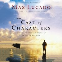 Cast of Characters: Common People in the Hands of an Uncommon God - Max Lucado