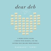 Dear Deb: A Woman with Cancer, a Friend with Secrets, and the Letters that Became Their Miracle - Margaret Terry