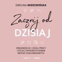 Zacznij od dzisiaj. Organizacja czasu, pracy i życia z wykorzystaniem metod coachingowych - Ewelina Mierzwińska