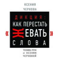 Дикция: Как перестать жевать слова - Ксения Чернова