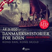 Danmarkshistorier for børn (2) (år 0-800) - Kong Dan, Kong Skjold - Maria Helleberg