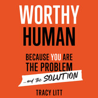 Worthy Human: Because you are the problem and the solution - Tracy Litt