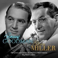 Benny Goodman and Glenn Miller: The Lives and Careers of America's Most Famous Big Band Leaders - Charles River Editors