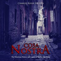 Cosa Nostra: The Notorious History and Legacy of the Sicilian Mafia - Charles River Editors