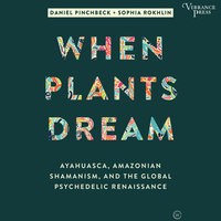 When Plants Dream: Ayahuasca, Amazonian Shamanism, and the Global Psychedelic Renaissance - Daniel Pinchbeck,Sophia Rokhlin