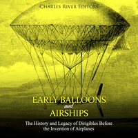 Early Balloons and Airships: The History and Legacy of Dirigibles Before the Invention of Airplanes - Charles River Editors