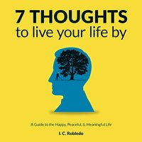 7 Thoughts to Live Your Life By: A Guide to the Happy, Peaceful and Meaningful Life - I. C. Robledo