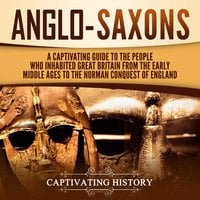 Anglo-Saxons: A Captivating Guide to the People Who Inhabited Great Britain From the Early Middle Ages to the Norman Conquest of England - Captivating History