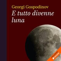 E tutto divenne luna - Georgi Gospodinov