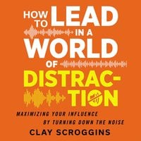 How to Lead in a World of Distraction: Four Simple Habits for Turning Down the Noise - Clay Scroggins
