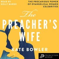 The Preacher's Wife: The Precarious Power of Evangelical Women Celebrities - Kate Bowler