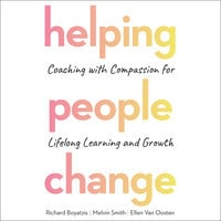 Helping People Change: Coaching with Compassion for Lifelong Learning and Growth - Richard Boyatzis, Melvin Smith, Ellen Van Oosten